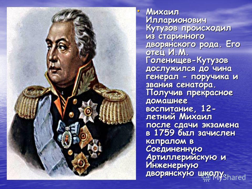 Михаил Илларионович Кутузов происходил из старинного дворянского рода. Его отец И.М. Голенищев-Кутузов дослужился до чина генерал - поручика и звания сенатора. Получив прекрасное домашнее воспитание, 12- летний Михаил после сдачи экзамена в 1759 был