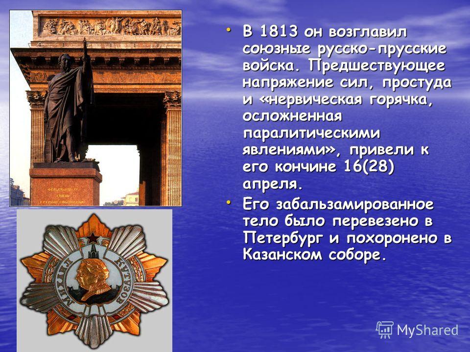 В 1813 он возглавил союзные русско-прусские войска. Предшествующее напряжение сил, простуда и «нервическая горячка, осложненная паралитическими явлениями», привели к его кончине 16(28) апреля. В 1813 он возглавил союзные русско-прусские войска. Предш
