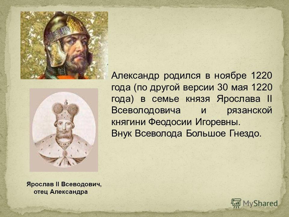 Александр родился в ноябре 1220 года (по другой версии 30 мая 1220 года) в семье князя Ярослава II Всеволодовича и рязанской княгини Феодосии Игоревны. Внук Всеволода Большое Гнездо. Ярослав II Всеводович, отец Александра