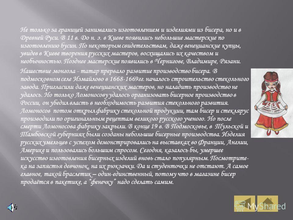 Не только за границей занимались изготовлением и изделиями из бисера, но и в Древней Руси. В 11 в. До н. э. в Киеве появились небольшие мастерские по изготовлению бусин. По некоторым свидетельствам, даже венецианские купцы, увидев в Киеве творения ру