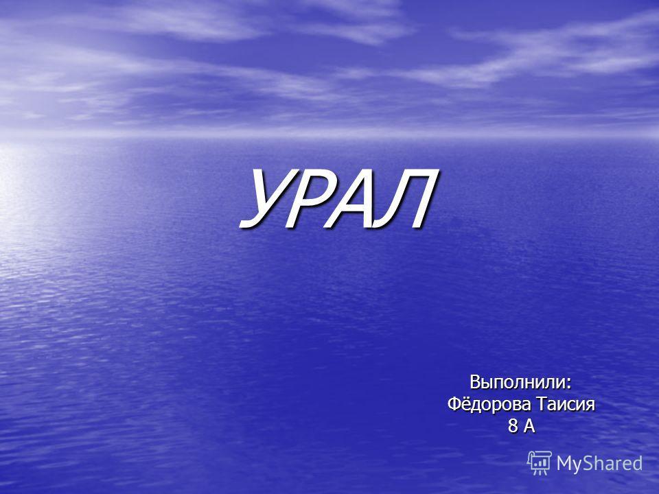 УРАЛ Выполнили: Фёдорова Таисия 8 А