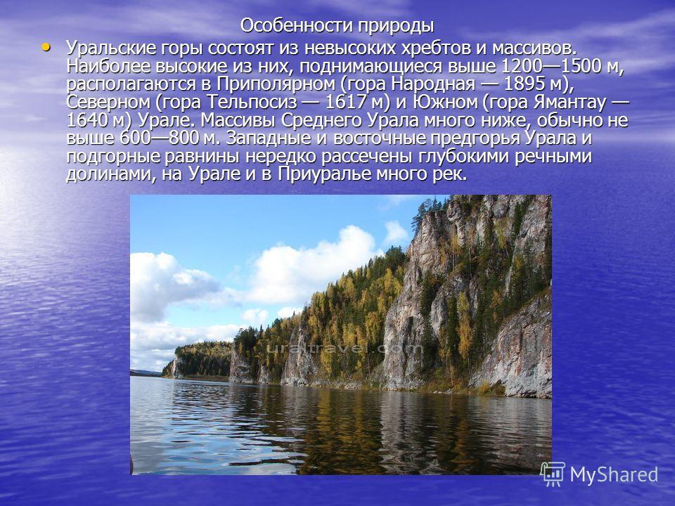 Особенности природы Уральские горы состоят из невысоких хребтов и массивов. Наиболее высокие из них, поднимающиеся выше 12001500 м, располагаются в Приполярном (гора Народная 1895 м), Северном (гора Тельпосиз 1617 м) и Южном (гора Ямантау 1640 м) Ура