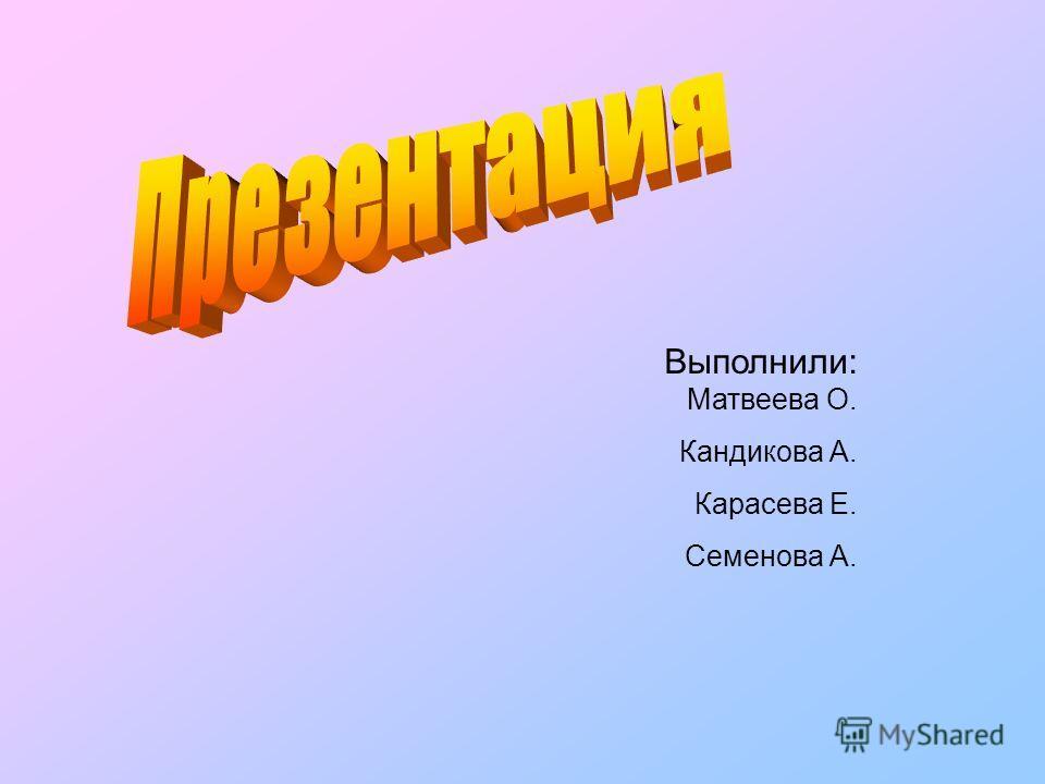 Выполнили: Матвеева О. Кандикова А. Карасева Е. Семенова А.