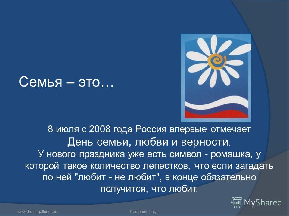 Семья – это… www.themegallery.comCompany Logo 8 июля с 2008 года Россия впервые отмечает День семьи, любви и верности. У нового праздника уже есть символ - ромашка, у которой такое количество лепестков, что если загадать по ней
