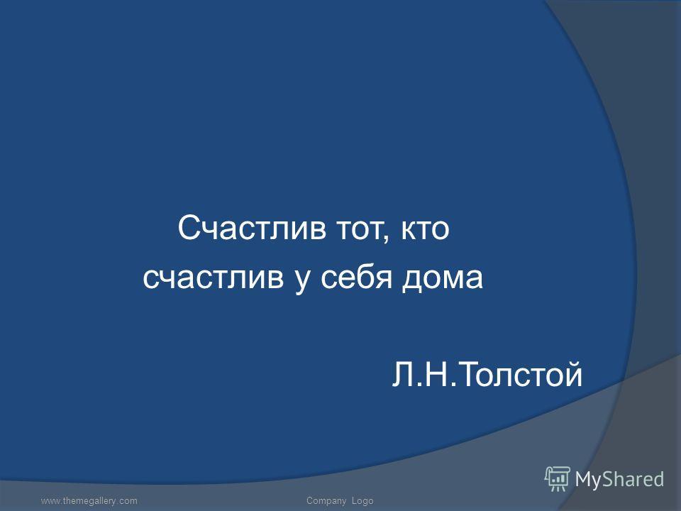 Счастлив тот, кто счастлив у себя дома Л.Н.Толстой www.themegallery.comCompany Logo