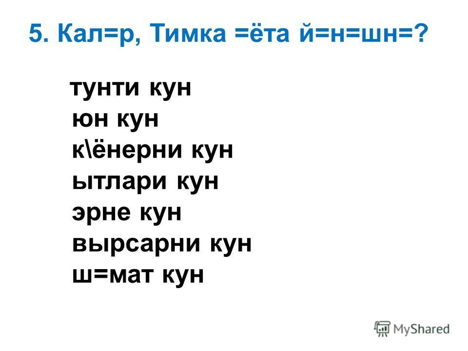 5. Кал=р, Тимка =ёта й=н=шн=? тунти кун юн кун к\ёнерни кун ытлари кун эрне кун вырсарни кун ш=мат кун