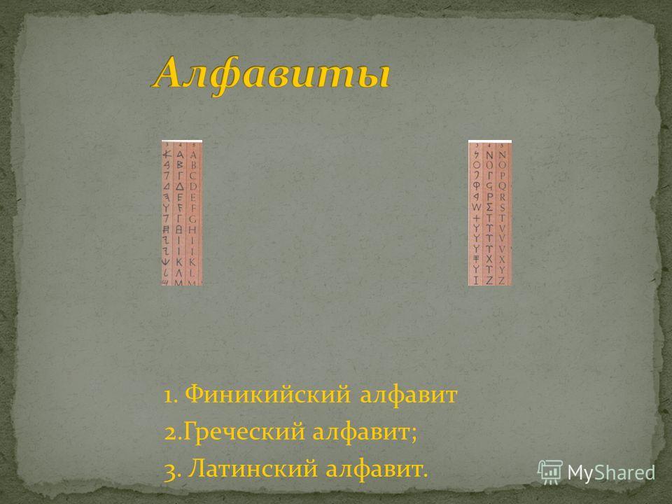 1. Финикийский алфавит 2.Греческий алфавит; 3. Латинский алфавит.