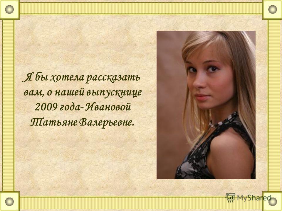Я бы хотела рассказать вам, о нашей выпускнице 2009 года- Ивановой Татьяне Валерьевне.