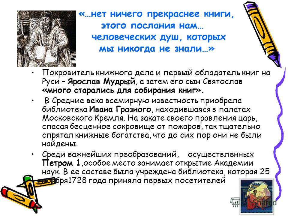 «…нет ничего прекраснее книги, этого послания нам… человеческих душ, которых мы никогда не знали…» Покровитель книжного дела и первый обладатель книг на Руси – Ярослав Мудрый, а затем его сын Святослав «много старались для собирания книг». В Средние