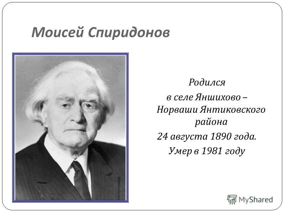 Моисей Спиридонов Родился в селе Яншихово – Норваши Янтиковского района 24 августа 1890 года. Умер в 1981 году