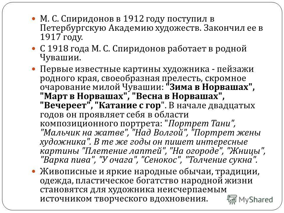 М. С. Спиридонов в 1912 году поступил в Петербургскую Академию художеств. Закончил ее в 1917 году. С 1918 года М. С. Спиридонов работает в родной Чувашии. Первые известные картины художника - пейзажи родного края, своеобразная прелесть, скромное очар