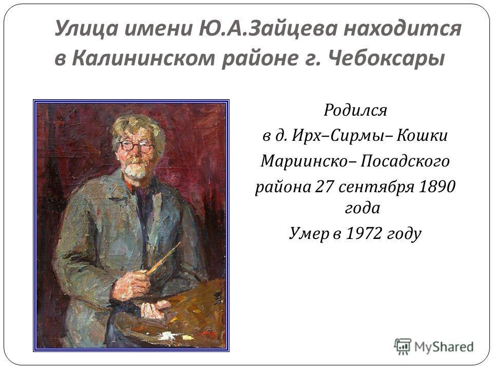 Улица имени Ю. А. Зайцева находится в Калининском районе г. Чебоксары Родился в д. Ирх – Сирмы – Кошки Мариинско – Посадского района 27 сентября 1890 года Умер в 1972 году