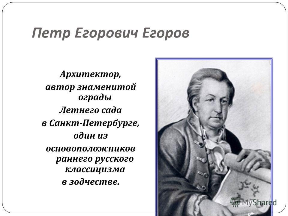 Петр Егорович Егоров Архитектор, автор знаменитой ограды Летнего сада в Санкт - Петербурге, один из основоположников раннего русского классицизма в зодчестве.
