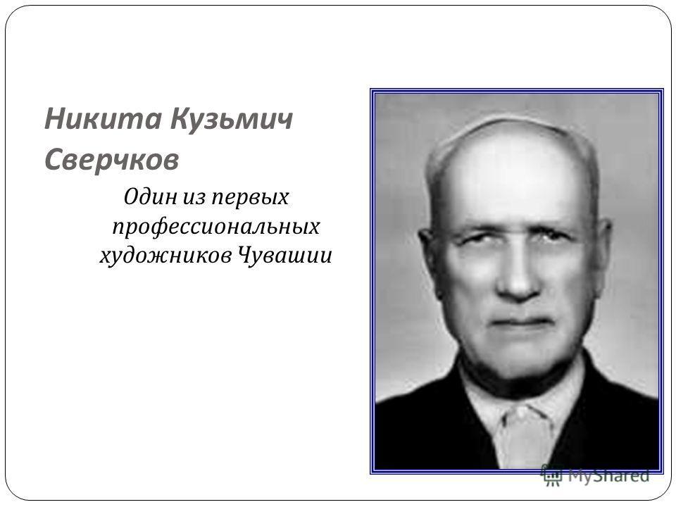 Никита Кузьмич Сверчков Один из первых профессиональных художников Чувашии