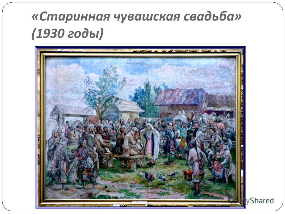 « Старинная чувашская свадьба » (1930 годы )