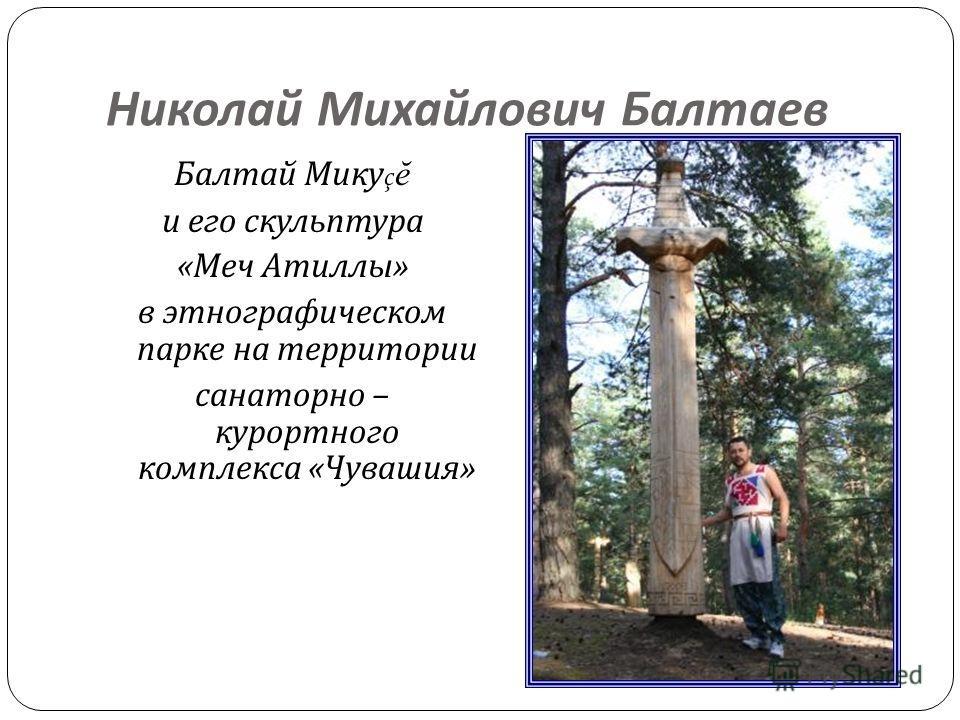 Николай Михайлович Балтаев Балтай Мику ç ĕ и его скульптура « Меч Атиллы » в этнографическом парке на территории санаторно – курортного комплекса « Чувашия »