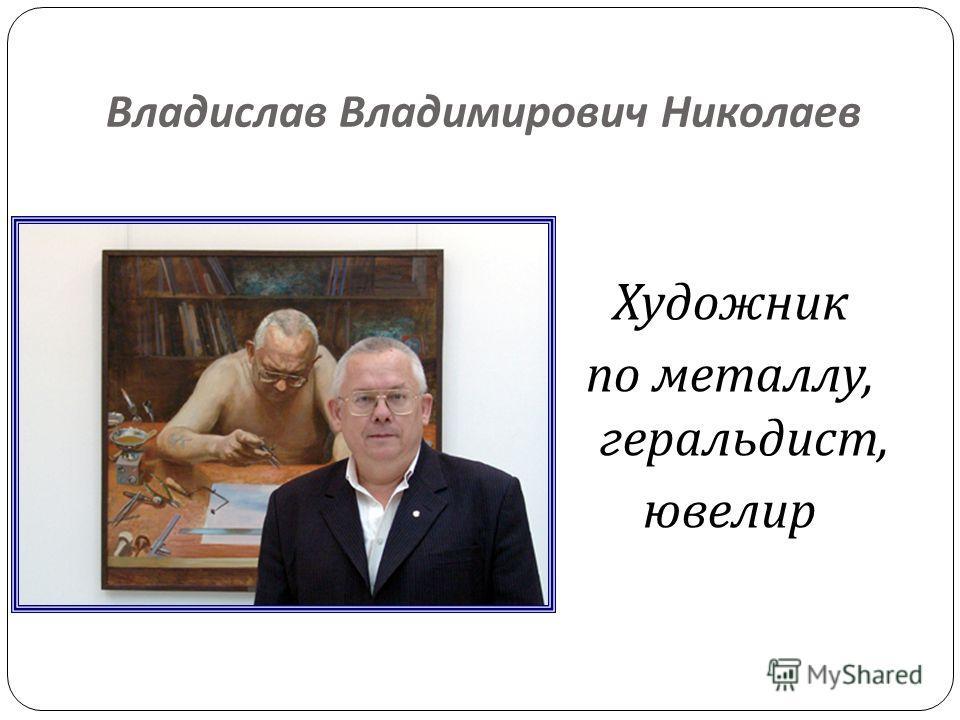 Владислав Владимирович Николаев Художник по металлу, геральдист, ювелир