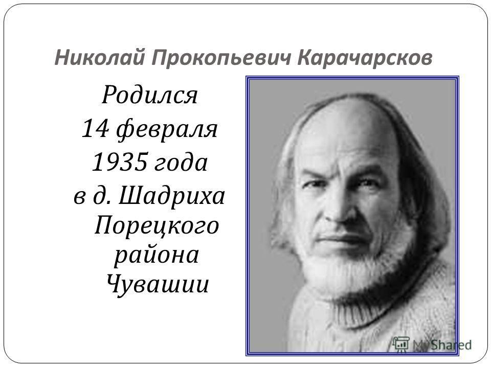 Николай Прокопьевич Карачарсков Родился 14 февраля 1935 года в д. Шадриха Порецкого района Чувашии