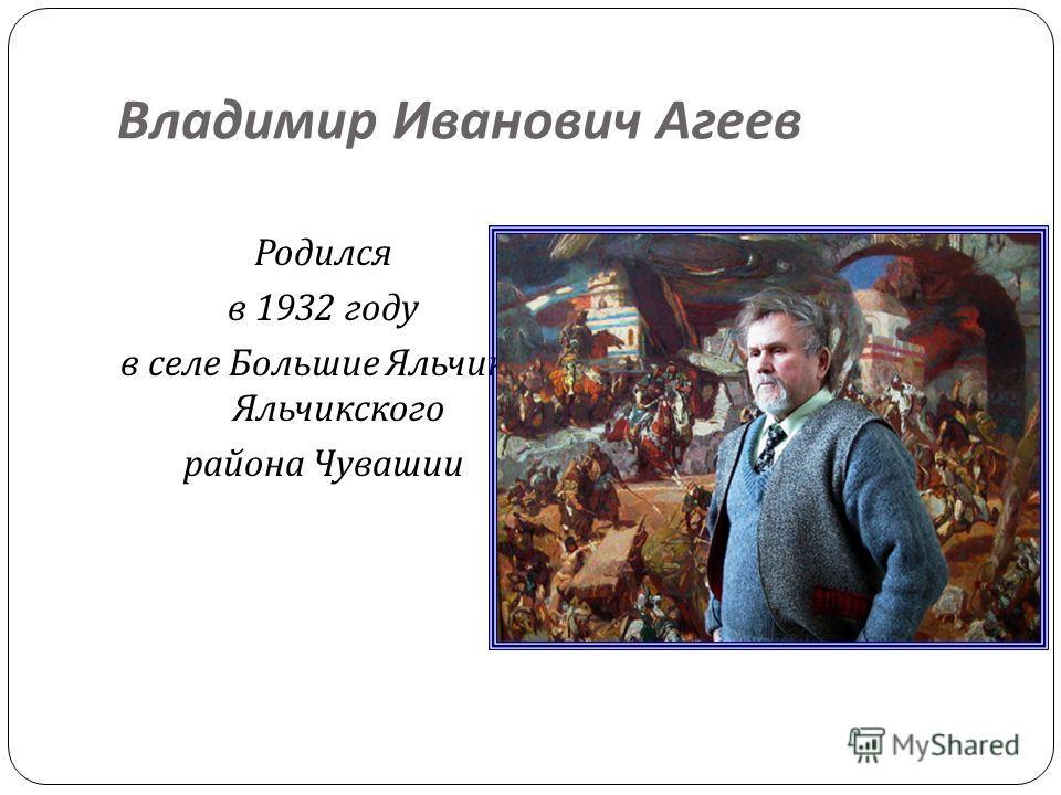 Владимир Иванович Агеев Родился в 1932 году в селе Большие Яльчики Яльчикского района Чувашии