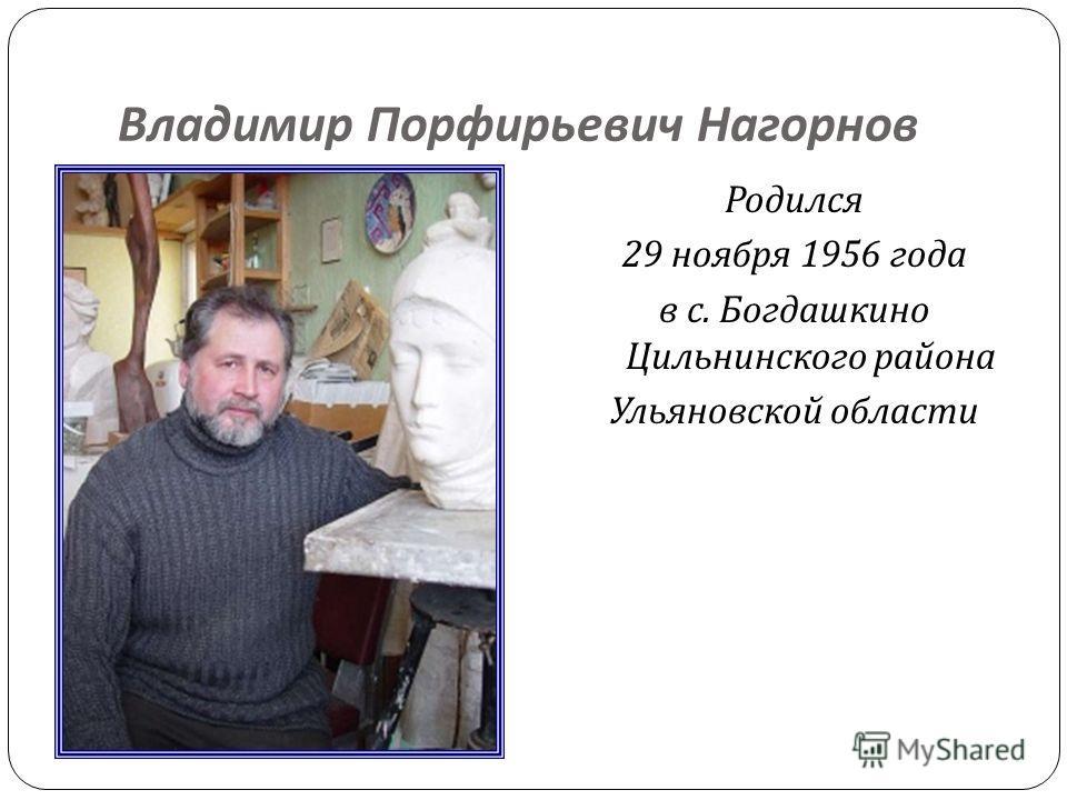 Владимир Порфирьевич Нагорнов Родился 29 ноября 1956 года в с. Богдашкино Цильнинского района Ульяновской области