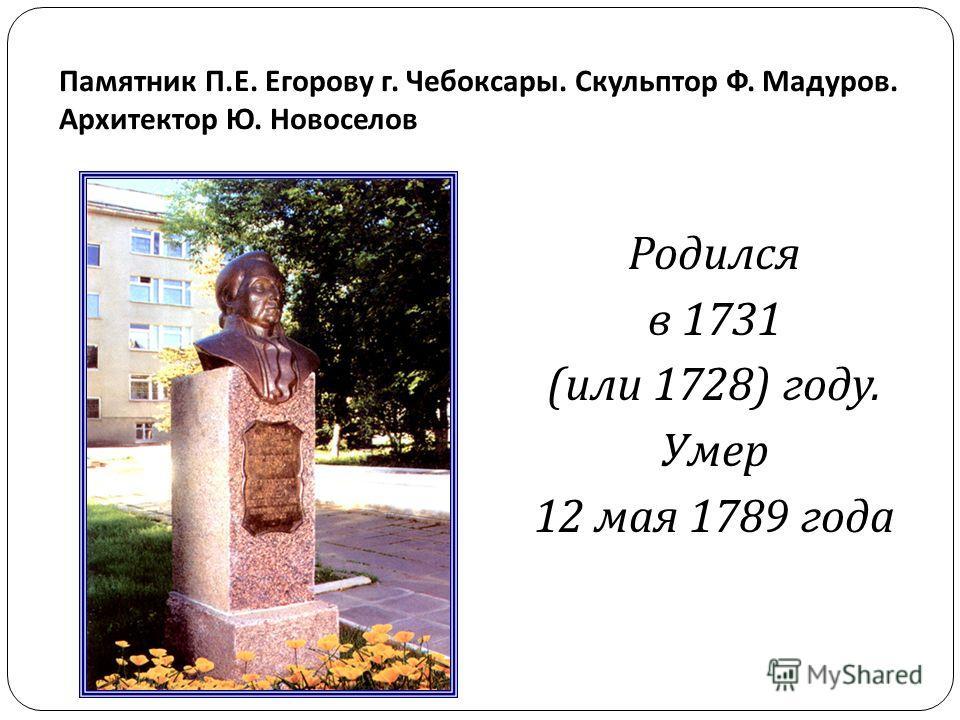 Памятник П. Е. Егорову г. Чебоксары. Скульптор Ф. Мадуров. Архитектор Ю. Новоселов Родился в 1731 ( или 1728) году. Умер 12 мая 1789 года