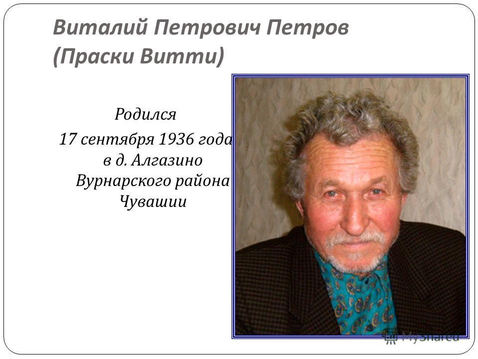 Виталий Петрович Петров ( Праски Витти ) Родился 17 сентября 1936 года в д. Алгазино Вурнарского района Чувашии