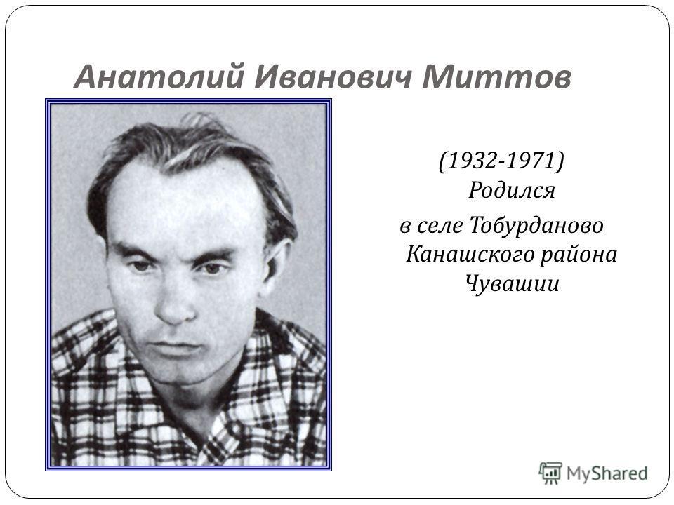 Анатолий Иванович Миттов (1932-1971) Родился в селе Тобурданово Канашского района Чувашии