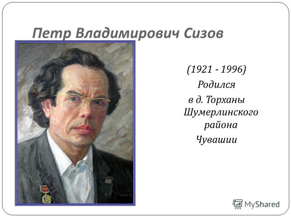 Петр Владимирович Сизов (1921 - 1996) Родился в д. Торханы Шумерлинского района Чувашии