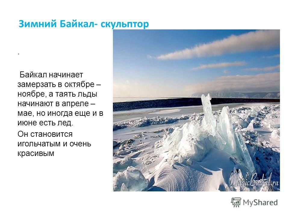 Зимний Байкал- скульптор. Байкал начинает замерзать в октябре – ноябре, а таять льды начинают в апреле – мае, но иногда еще и в июне есть лед. Он становится игольчатым и очень красивым
