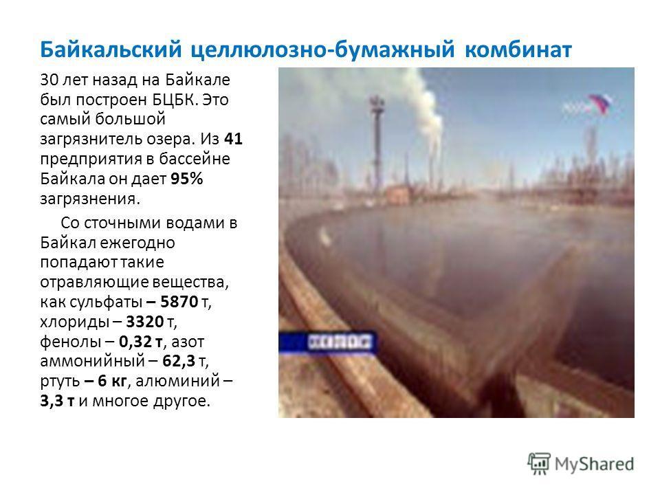 Байкальский целлюлозно-бумажный комбинат 30 лет назад на Байкале был построен БЦБК. Это самый большой загрязнитель озера. Из 41 предприятия в бассейне Байкала он дает 95% загрязнения. Со сточными водами в Байкал ежегодно попадают такие отравляющие ве