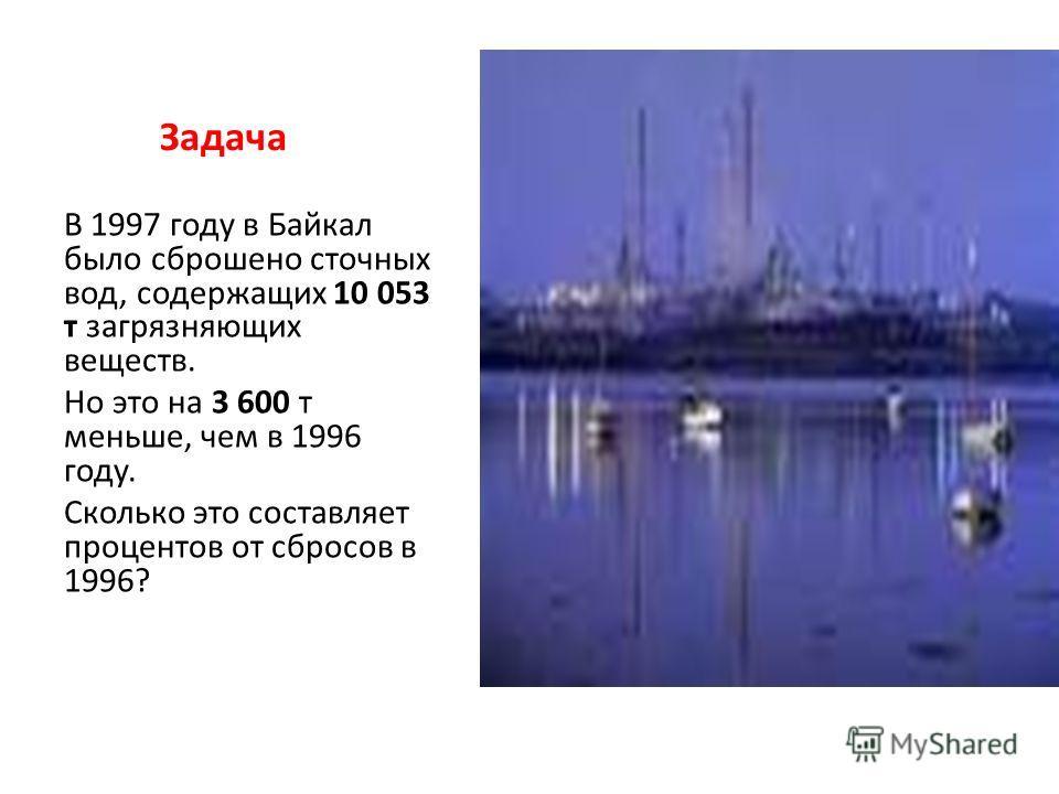 Задача В 1997 году в Байкал было сброшено сточных вод, содержащих 10 053 т загрязняющих веществ. Но это на 3 600 т меньше, чем в 1996 году. Сколько это составляет процентов от сбросов в 1996?