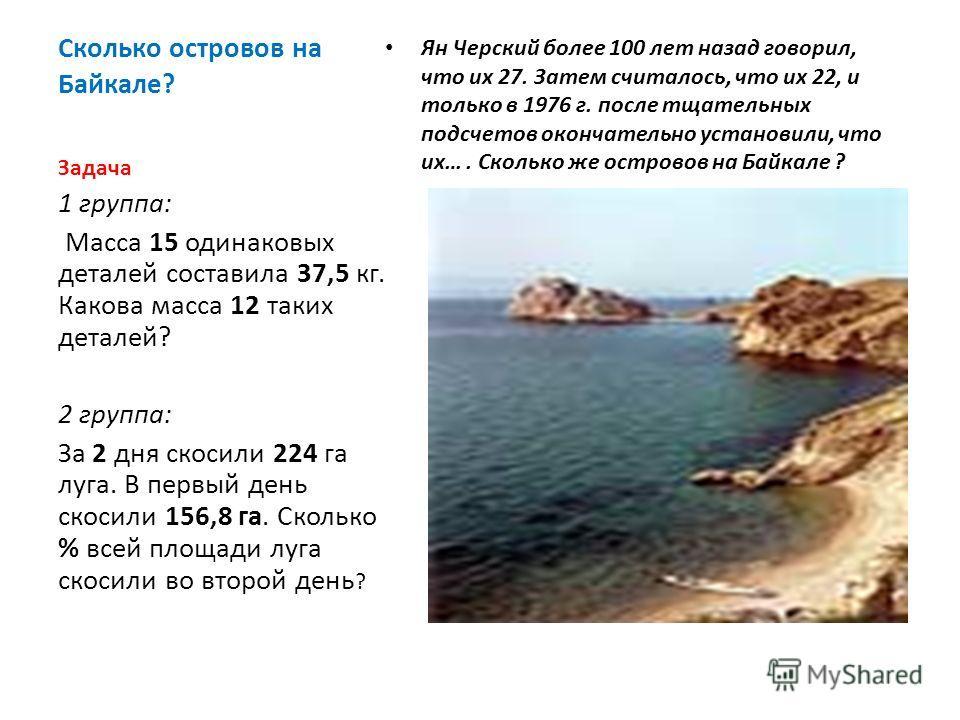 Сколько островов на Байкале? Ян Черский более 100 лет назад говорил, что их 27. Затем считалось, что их 22, и только в 1976 г. после тщательных подсчетов окончательно установили, что их…. Сколько же островов на Байкале ? Задача 1 группа: Масса 15 оди
