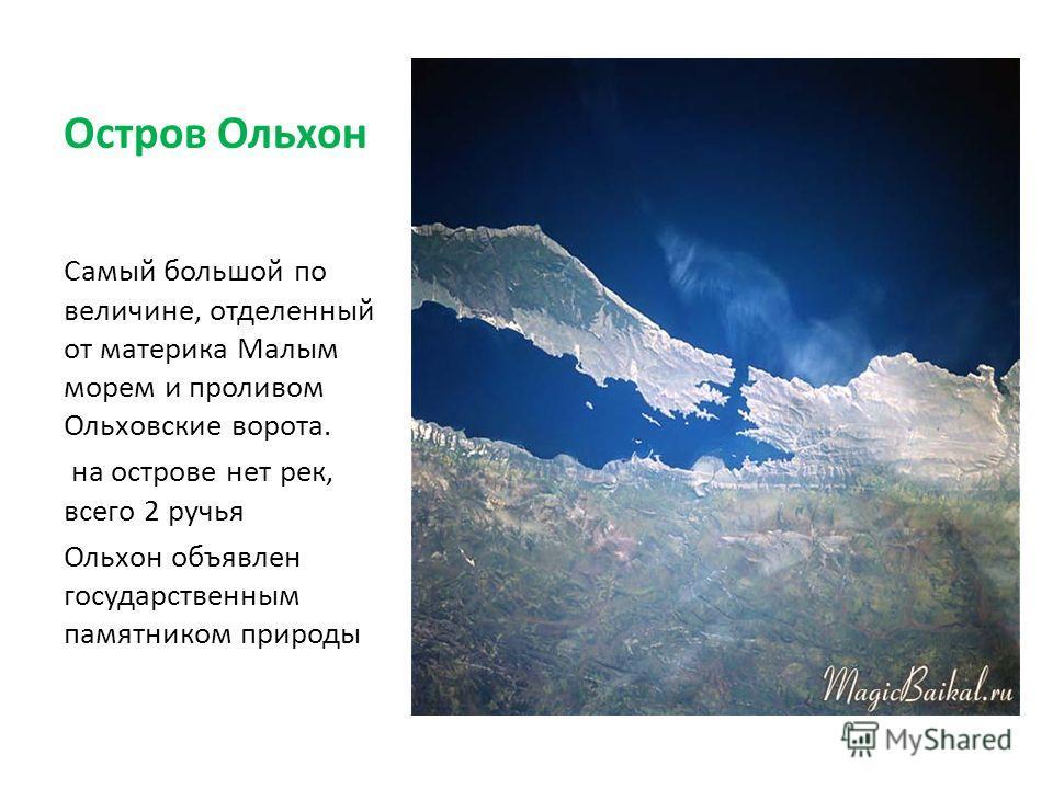 Остров Ольхон Самый большой по величине, отделенный от материка Малым морем и проливом Ольховские ворота. на острове нет рек, всего 2 ручья Ольхон объявлен государственным памятником природы