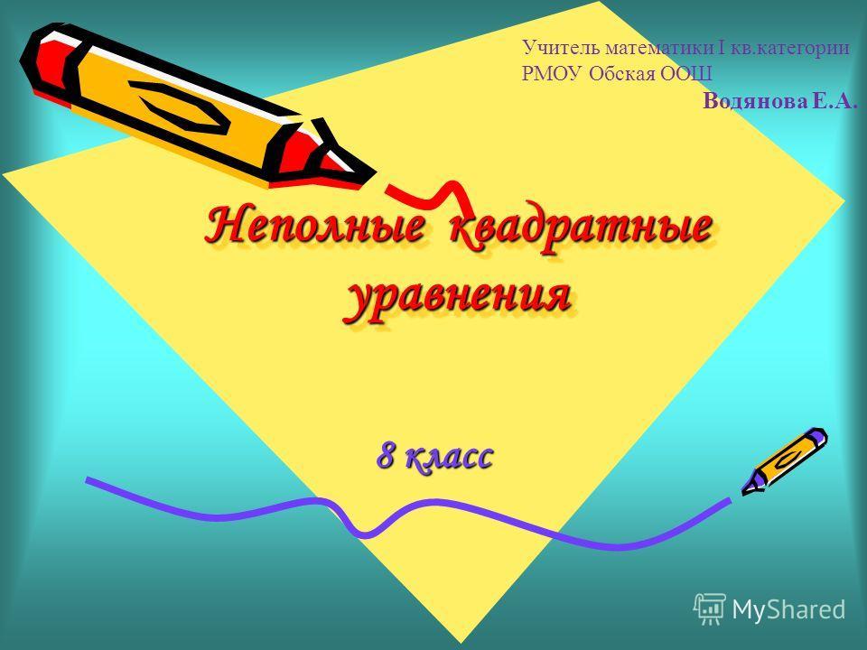 Неполные квадратные уравнения 8 класс Учитель математики I кв.категории РМОУ Обская ООШ Водянова Е.А.