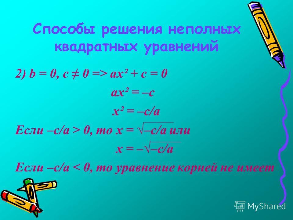 Способы решения неполных квадратных уравнений 2) b = 0, с 0 => ах² + с = 0 ах² = –с х² = –с/а Если –с/а > 0, то х = –с/а или х = ––с/а Если –с/а < 0, то уравнение корней не имеет
