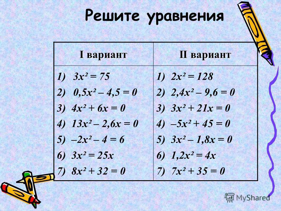 Решите уравнения I вариант II вариант 1)3х² = 75 2)0,5х² – 4,5 = 0 3) 4х² + 6х = 0 4) 13х² – 2,6х = 0 5) –2х² – 4 = 6 6) 3х² = 25х 7) 8х² + 32 = 0 1) 2х² = 128 2) 2,4х² – 9,6 = 0 3) 3х² + 21х = 0 4) –5х² + 45 = 0 5) 3х² – 1,8х = 0 6) 1,2х² = 4х 7) 7х