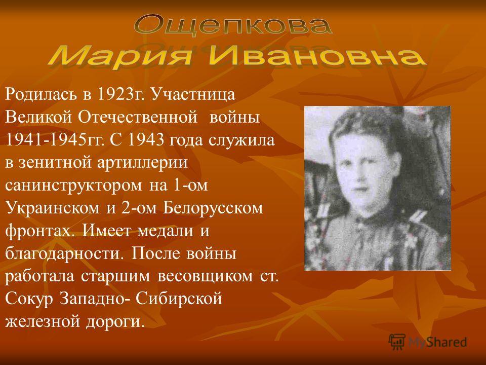 Родилась в 1923г. Участница Великой Отечественной войны 1941-1945гг. С 1943 года служила в зенитной артиллерии санинструктором на 1-ом Украинском и 2-ом Белорусском фронтах. Имеет медали и благодарности. После войны работала старшим весовщиком ст. Со
