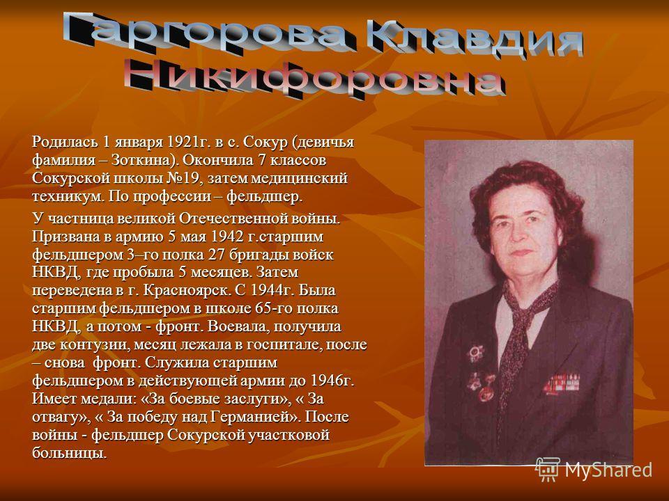 Родилась 1 января 1921г. в с. Сокур (девичья фамилия – Зоткина). Окончила 7 классов Сокурской школы 19, затем медицинский техникум. По профессии – фельдшер. У частница великой Отечественной войны. Призвана в армию 5 мая 1942 г.старшим фельдшером 3–го