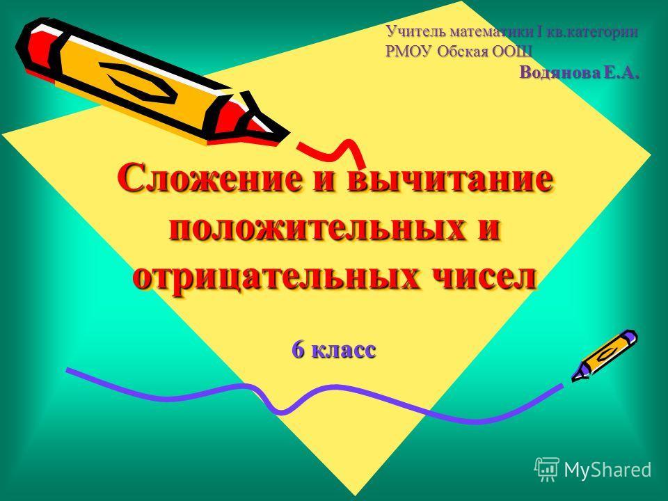 Сложение и вычитание положительных и отрицательных чисел 6 класс Учитель математики I кв.категории РМОУ Обская ООШ Водянова Е.А.