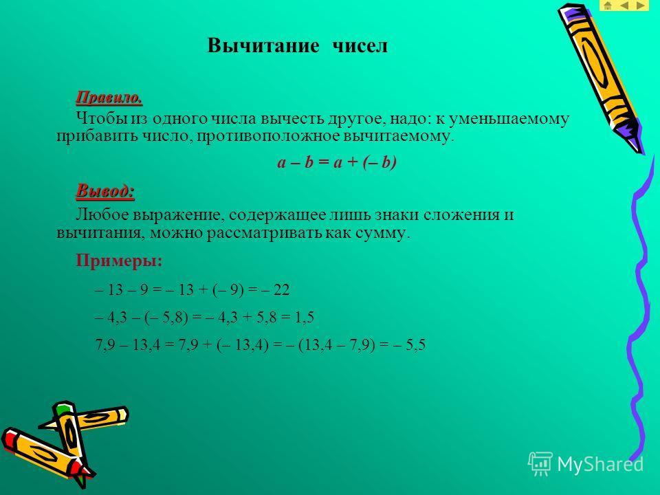 Вычитание чисел Правило. Чтобы из одного числа вычесть другое, надо: к уменьшаемому прибавить число, противоположное вычитаемому. a – b = a + (– b) Вывод: Любое выражение, содержащее лишь знаки сложения и вычитания, можно рассматривать как сумму. При