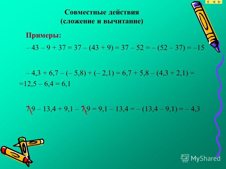 Совместные действия (сложение и вычитание) Примеры: – 43 – 9 + 37 = 37 – (43 + 9) = 37 – 52 = – (52 – 37) = –15 – 4,3 + 6,7 – (– 5,8) + (– 2,1) = 6,7 + 5,8 – (4,3 + 2,1) = =12,5 – 6,4 = 6,1 7,9 – 13,4 + 9,1 – 7,9 = 9,1 – 13,4 = – (13,4 – 9,1) = – 4,3