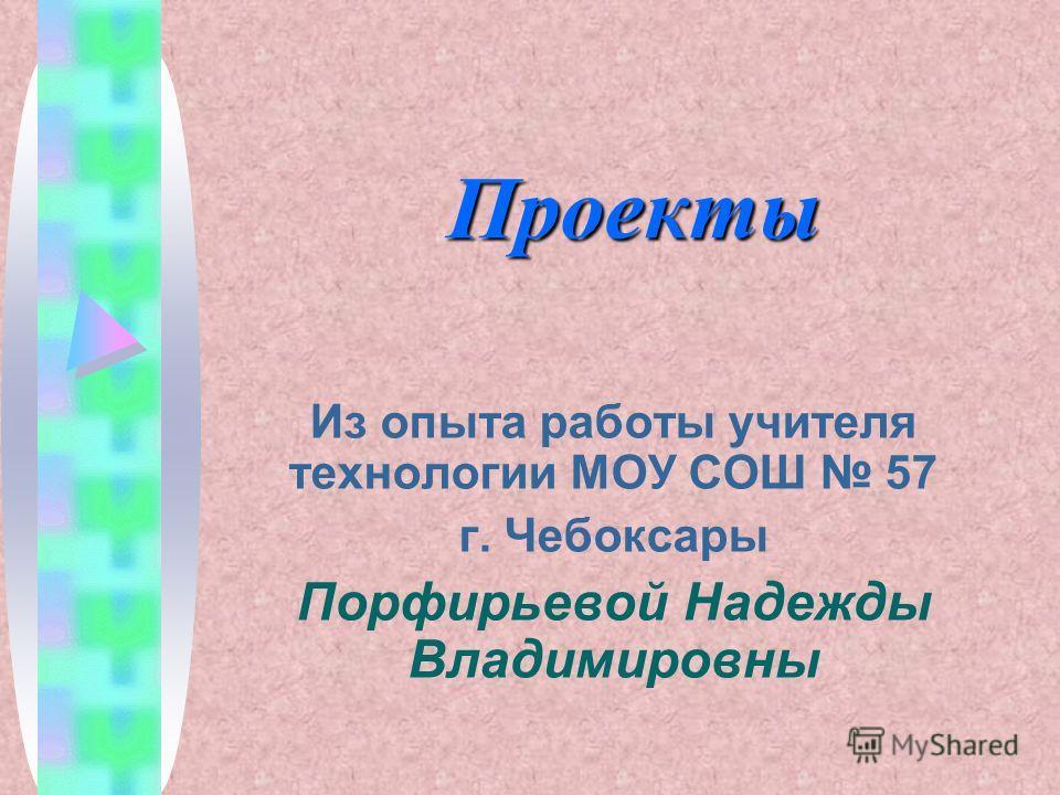 Проекты Из опыта работы учителя технологии МОУ СОШ 57 г. Чебоксары Порфирьевой Надежды Владимировны