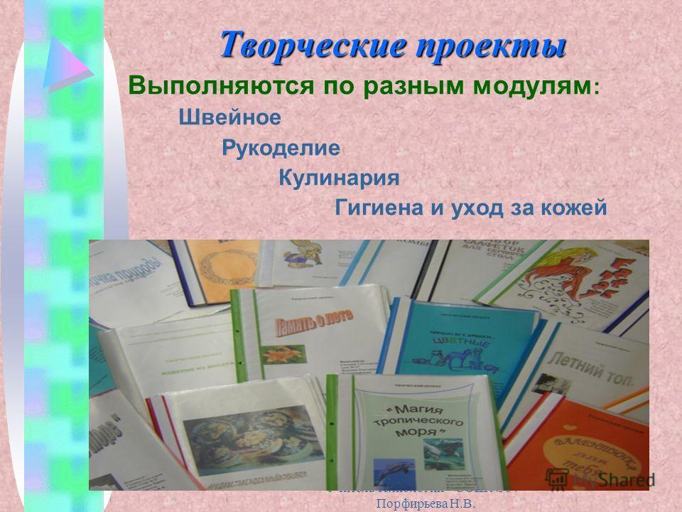 Учитель технологии СОШ 57 Порфирьева Н.В. Творческие проекты Выполняются по разным модулям : Швейное Рукоделие Кулинария Гигиена и уход за кожей