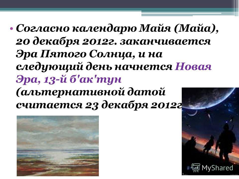 Согласно календарю Майя (Майа), 20 декабря 2012г. заканчивается Эра Пятого Солнца, и на следующий день начнется Новая Эра, 13-й б'ак'тун (альтернативной датой считается 23 декабря 2012г)...