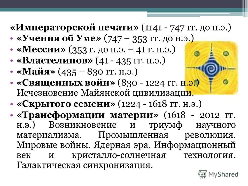 «Императорской печати» (1141 - 747 гг. до н.э.) «Учения об Уме» (747 – 353 гг. до н.э.) «Мессии» (353 г. до н.э. – 41 г. н.э.) «Властелинов» (41 - 435 гг. н.э.) «Майя» (435 – 830 гг. н.э.) «Священных войн» (830 - 1224 гг. н.э.) Исчезновение Майянской