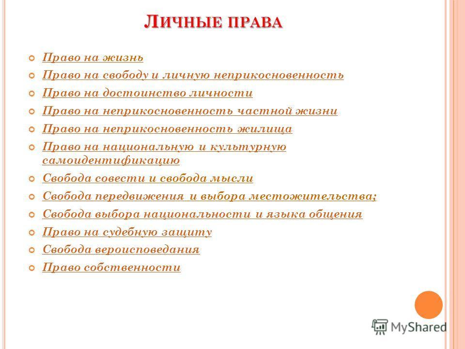Л ИЧНЫЕ ПРАВА Право на жизнь Право на Право на свободу и личную неприкосновенность Право на достоинство личности Право на неприкосновенность частной жизни Право на неприкосновенность жилища Право на национальную и культурную самоидентификацию Право н
