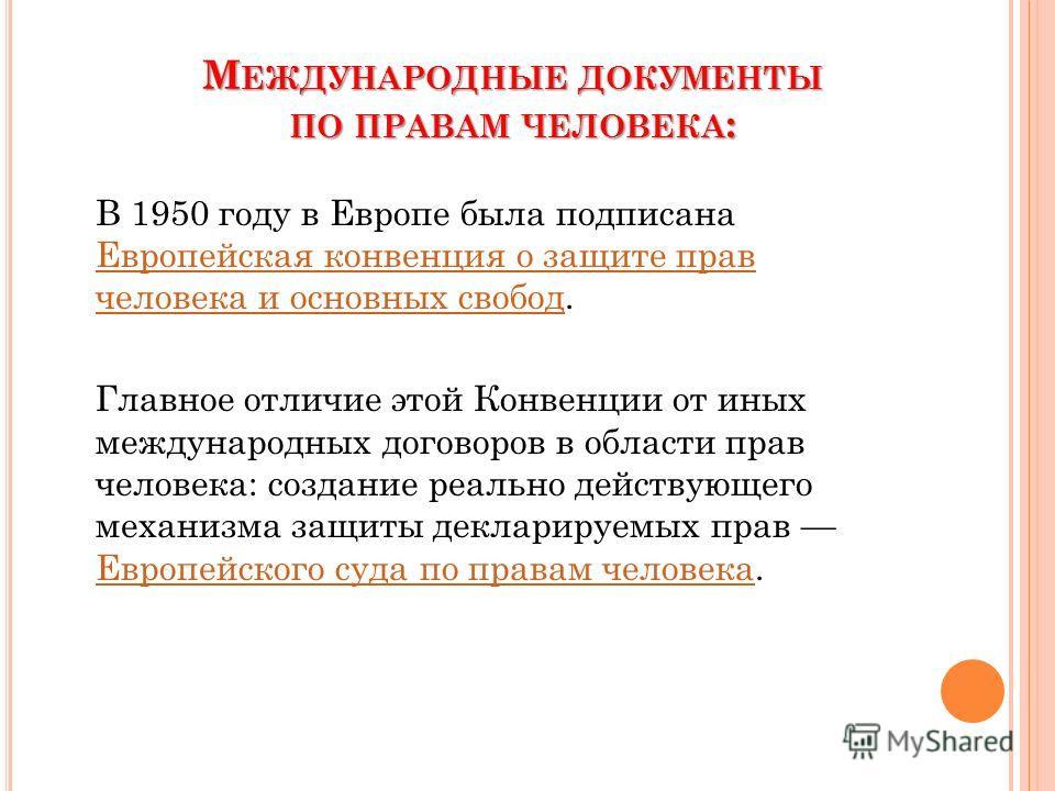 М ЕЖДУНАРОДНЫЕ ДОКУМЕНТЫ ПО ПРАВАМ ЧЕЛОВЕКА : В 1950 году в Европе была подписана Европейская конвенция о защите прав человека и основных свобод. Европейская конвенция о защите прав человека и основных свобод Главное отличие этой Конвенции от иных ме