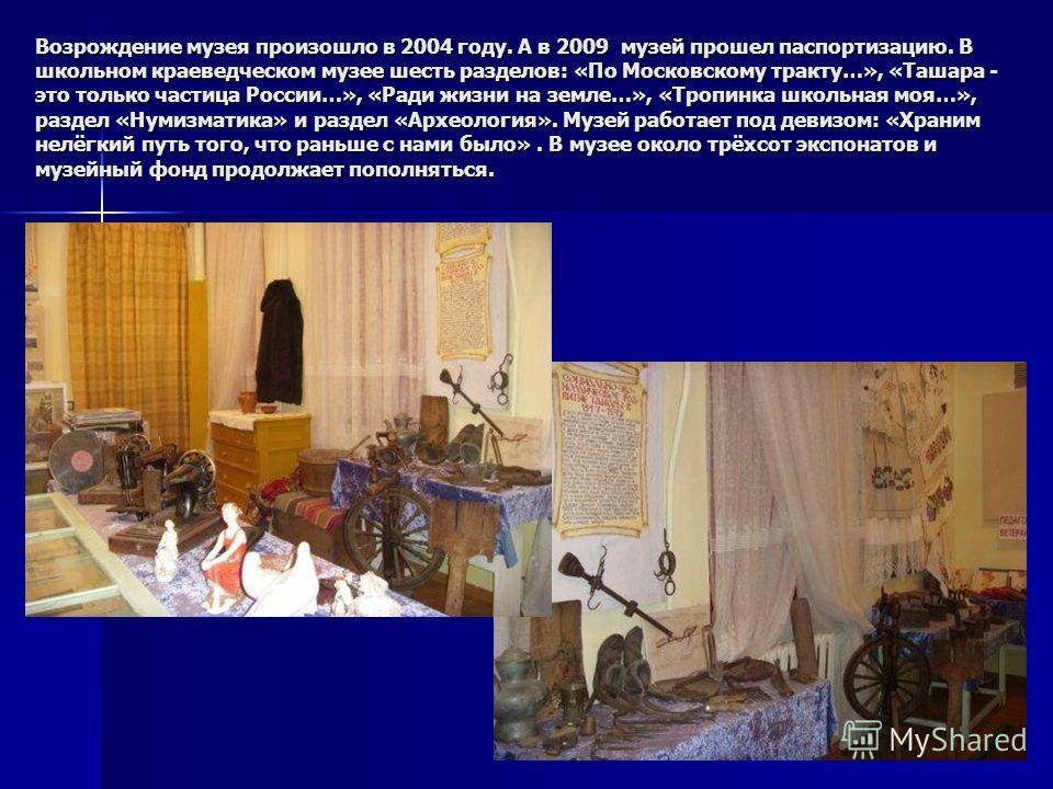 Возрождение музея произошло в 2004 году. А в 2009 музей прошел паспортизацию. В школьном краеведческом музее шесть разделов: «По Московскому тракту…», «Ташара - это только частица России…», «Ради жизни на земле…», «Тропинка школьная моя…», раздел «Ну