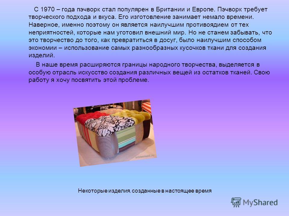 С 1970 – года пэчворк стал популярен в Британии и Европе. Пэчворк требует творческого подхода и вкуса. Его изготовление занимает немало времени. Наверное, именно поэтому он является наилучшим противоядием от тех неприятностей, которые нам уготовил вн