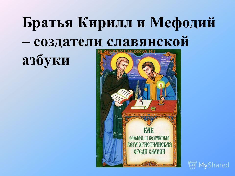 Братья Кирилл и Мефодий – создатели славянской азбуки